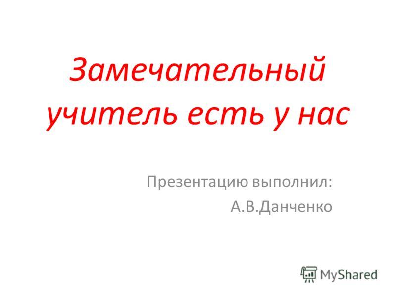 Замечательный учитель есть у нас Презентацию выполнил: А.В.Данченко