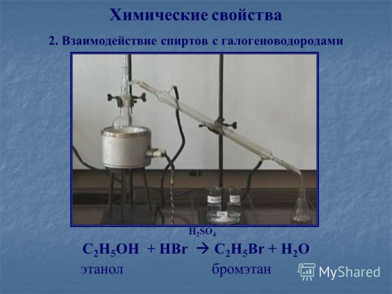 Химические свойства 2. Взаимодействие спиртов с галогеноводородами H 2 SO 4 С 2 Н 5 ОН + НBr С 2 Н 5 Br + Н 2 O этанол бромэтан