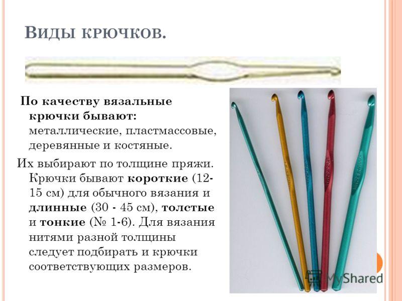 В ИДЫ КРЮЧКОВ. По качеству вязальные крючки бывают: металлические, пластмассовые, деревянные и костяные. Их выбирают по толщине пряжи. Крючки бывают короткие (12- 15 см) для обычного вязания и длинные (30 - 45 см), толстые и тонкие ( 1-6). Для вязани