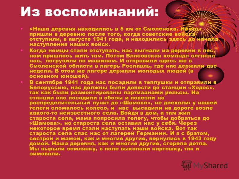 Из воспоминаний: «Наша деревня находилась в 5 км от Смоленска. Немцы пришли в деревню после того, когда советские войска отступили, в августе 1941 года, и находились здесь до начала наступления наших войск. Когда немцы стали отступать, нас выгнали из