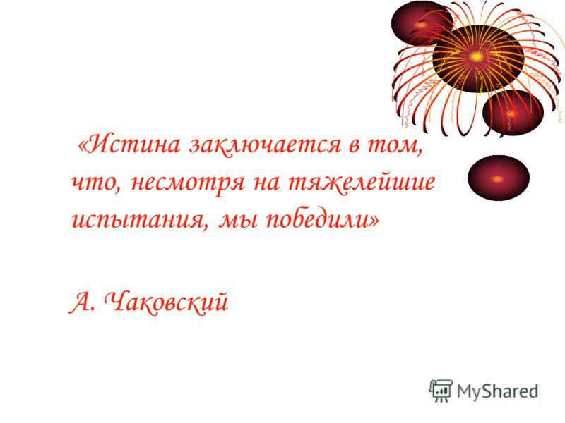 «Истина заключается в том, что, несмотря на тяжелейшие испытания, мы победили» А. Чаковский