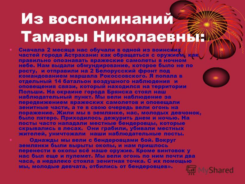 Из воспоминаний Тамары Николаевны: Сначала 2 месяца нас обучали в одной из воинских частей города Астрахани: как обращаться с оружием, как правильно опознавать вражеские самолеты в ночном небе. Нам выдали обмундирование, которое было не по росту, и о