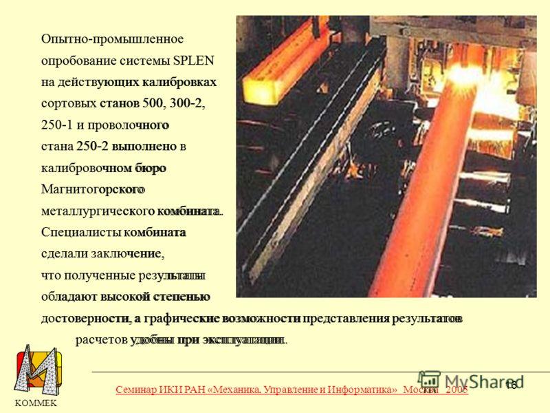 16 Опытно-промышленное опробование системы SPLEN на действующих калибровках сортовых станов 500, 300-2, 250-1 и проволочного стана 250-2 выполнено в калибровочном бюро Магнитогорского металлургического комбината. Специалисты комбината сделали заключе