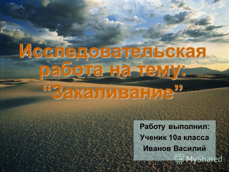 Исследовательская работа на тему: Закаливание Работу выполнил: Ученик 10а класса Иванов Василий