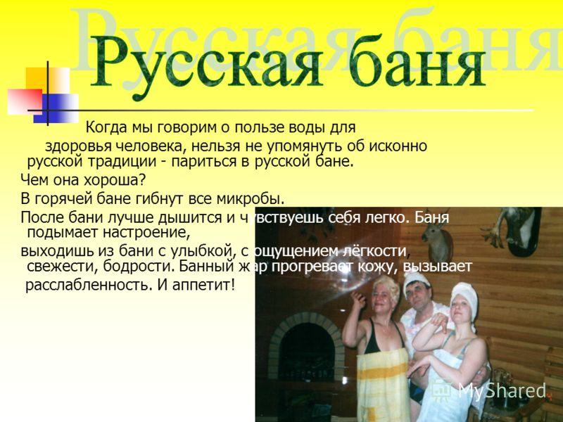 Когда мы говорим о пользе воды для здоровья человека, нельзя не упомянуть об исконно русской традиции - париться в русской бане. Чем она хороша? В горячей бане гибнут все микробы. После бани лучше дышится и чувствуешь себя легко. Баня подымает настро