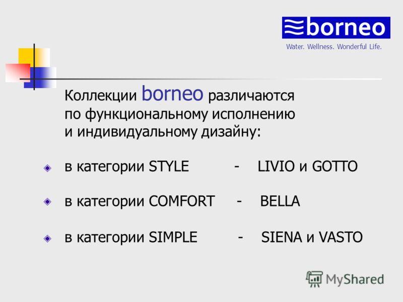 Water. Wellness. Wonderful Life. Коллекции borneo различаются по функциональному исполнению и индивидуальному дизайну: в категории STYLE - LIVIO и GOTTO в категории COMFORT - BELLA в категории SIMPLE - SIENA и VASTO