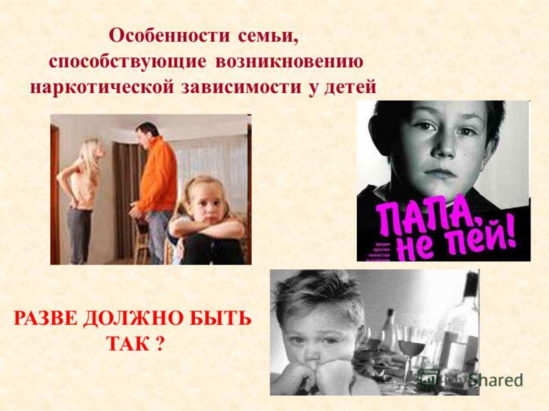 Особенности семьи, способствующие возникновению наркотической зависимости у детей РАЗВЕ ДОЛЖНО БЫТЬ ТАК ?
