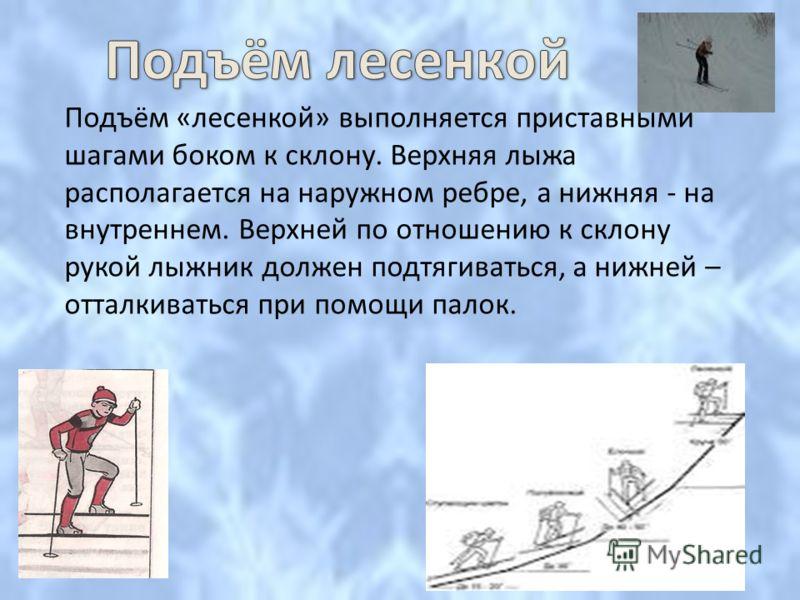 Подъём лесенкой Подъём «лесенкой» выполняется приставными шагами боком к склону. Верхняя лыжа располагается на наружном ребре, а нижняя - на внутреннем. Верхней по отношению к склону рукой лыжник должен подтягиваться, а нижней – отталкиваться при пом