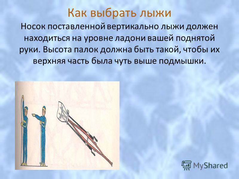 Как выбрать лыжи Носок поставленной вертикально лыжи должен находиться на уровне ладони вашей поднятой руки. Высота палок должна быть такой, чтобы их верхняя часть была чуть выше подмышки.