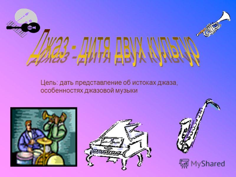 Цель: дать представление об истоках джаза, особенностях джазовой музыки