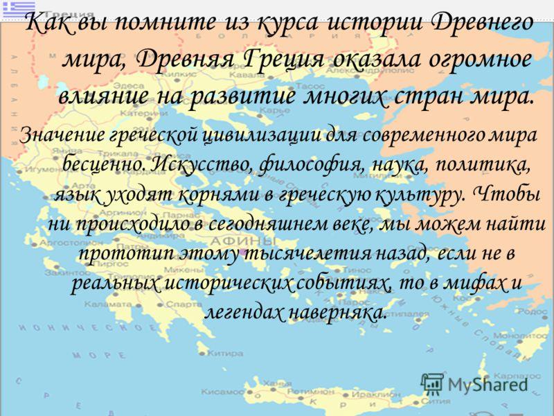 Как вы помните из курса истории Древнего мира, Древняя Греция оказала огромное влияние на развитие многих стран мира. Значение греческой цивилизации для современного мира бесценно. Искусство, философия, наука, политика, язык уходят корнями в греческу