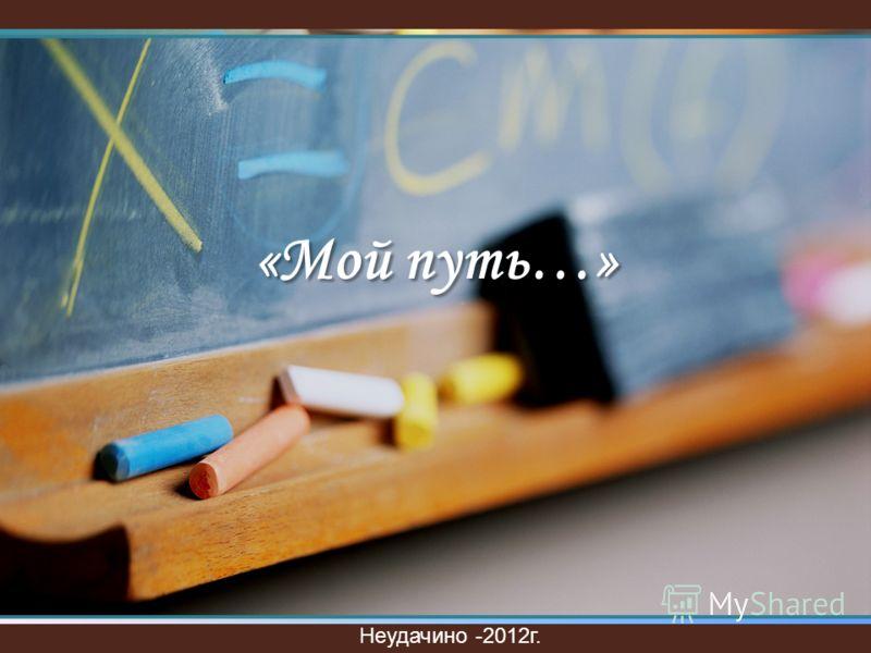 «Мой путь…» Неудачино -2012г.