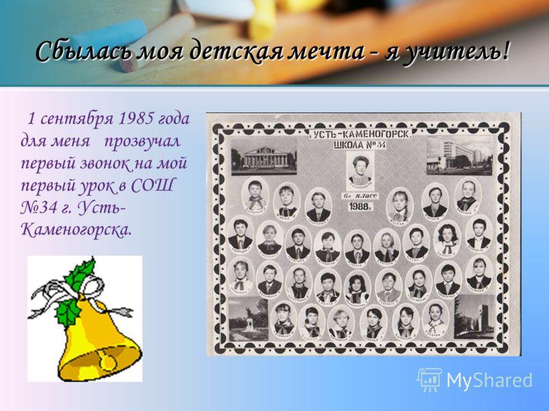Сбылась моя детская мечта - я учитель! 1 сентября 1985 года для меня прозвучал первый звонок на мой первый урок в СОШ 34 г. Усть- Каменогорска.