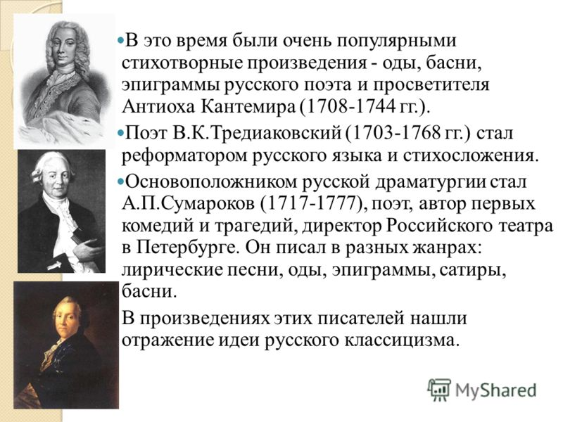В это время были очень популярными стихотворные произведения - оды, басни, эпиграммы русского поэта и просветителя Антиоха Кантемира (1708-1744 гг.). Поэт В.К.Тредиаковский (1703-1768 гг.) стал реформатором русского языка и стихосложения. Основополож
