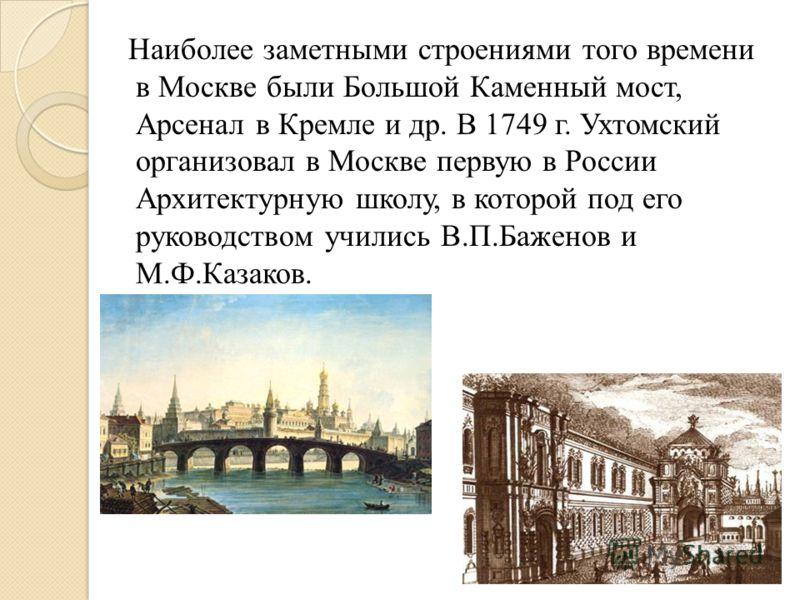 Наиболее заметными строениями того времени в Москве были Большой Каменный мост, Арсенал в Кремле и др. В 1749 г. Ухтомский организовал в Москве первую в России Архитектурную школу, в которой под его руководством учились В.П.Баженов и М.Ф.Казаков.