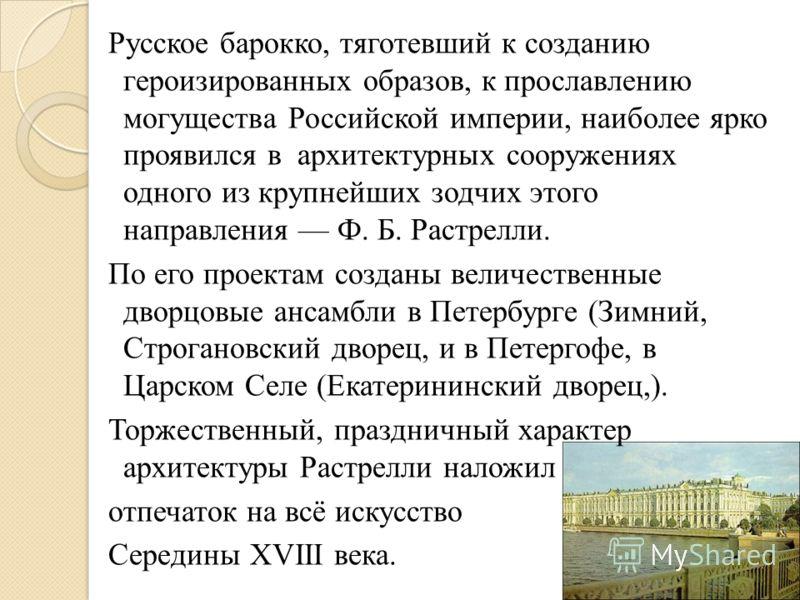 Русское барокко, тяготевший к созданию героизированных образов, к прославлению могущества Российской империи, наиболее ярко проявился в архитектурных сооружениях одного из крупнейших зодчих этого направления Ф. Б. Растрелли. По его проектам созданы в