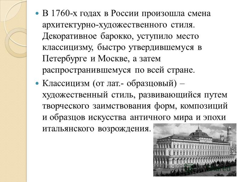 В 1760-х годах в России произошла смена архитектурно-художественного стиля. Декоративное барокко, уступило место классицизму, быстро утвердившемуся в Петербурге и Москве, а затем распространившемуся по всей стране. Классицизм (от лат.- образцовый) –