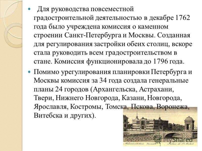 Для руководства повсеместной градостроительной деятельностью в декабре 1762 года было учреждена комиссия о каменном строении Санкт-Петербурга и Москвы. Созданная для регулирования застройки обеих столиц, вскоре стала руководить всем градостроительств