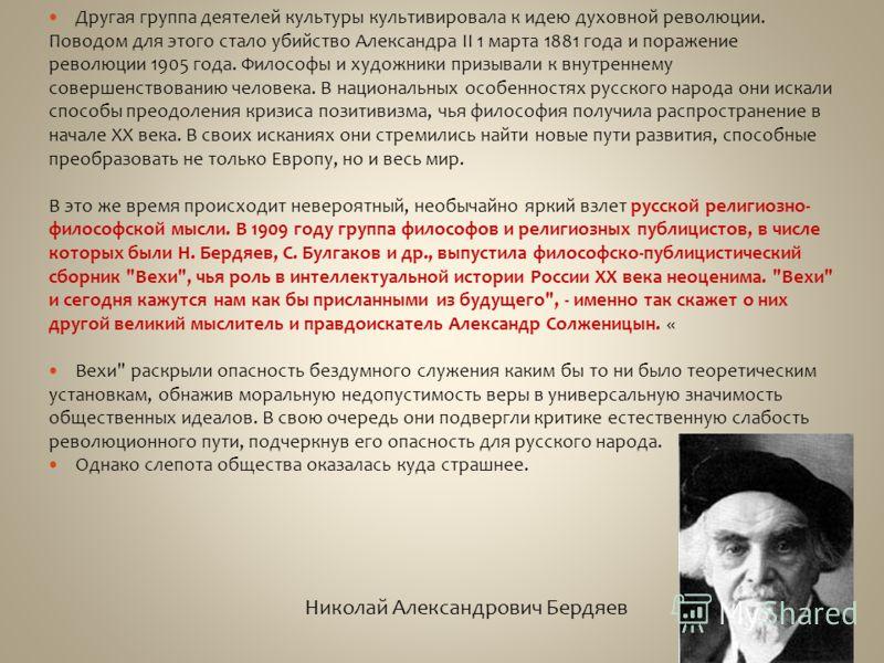 Другая группа деятелей культуры культивировала к идею духовной революции. Поводом для этого стало убийство Александра II 1 марта 1881 года и поражение революции 1905 года. Философы и художники призывали к внутреннему совершенствованию человека. В нац