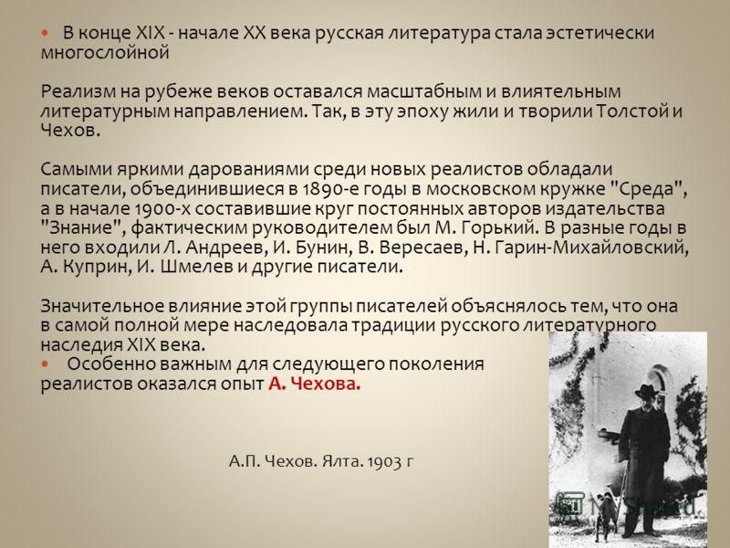 В конце XIX - начале XX века русская литература стала эстетически многослойной Реализм на рубеже веков оставался масштабным и влиятельным литературным направлением. Так, в эту эпоху жили и творили Толстой и Чехов. Самыми яркими дарованиями среди новы