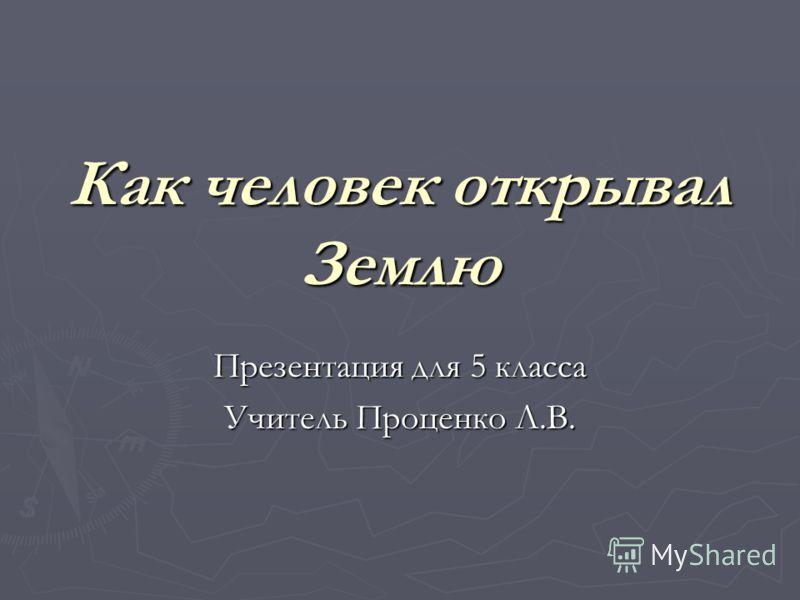 Как человек открывал Землю Презентация для 5 класса Учитель Проценко Л.В.
