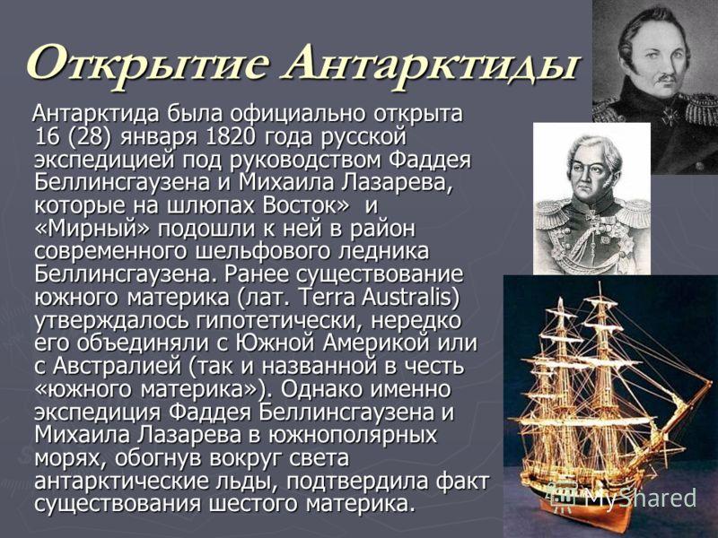 Открытие Антарктиды Антарктида была официально открыта 16 (28) января 1820 года русской экспедицией под руководством Фаддея Беллинсгаузена и Михаила Лазарева, которые на шлюпах Восток» и «Мирный» подошли к ней в район современного шельфового ледника