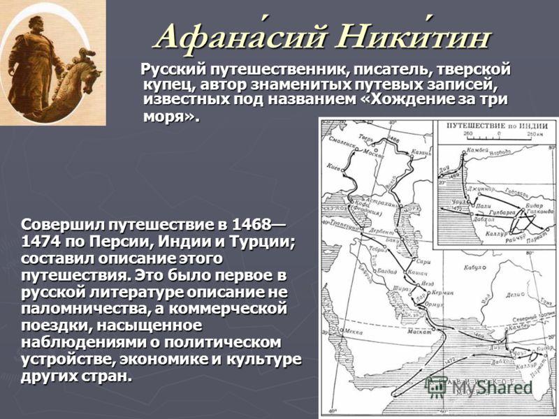 Афанасий Никитин Русский путешественник, писатель, тверской купец, автор знаменитых путевых записей, известных под названием «Хождение за три моря». Русский путешественник, писатель, тверской купец, автор знаменитых путевых записей, известных под наз