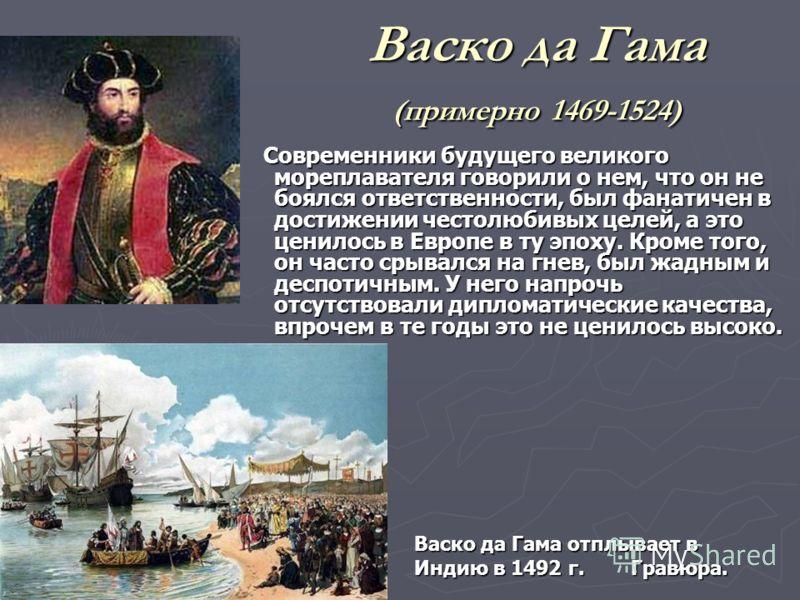 Васко да Гама (примерно 1469-1524) Современники будущего великого мореплавателя говорили о нем, что он не боялся ответственности, был фанатичен в достижении честолюбивых целей, а это ценилось в Европе в ту эпоху. Кроме того, он часто срывался на гнев