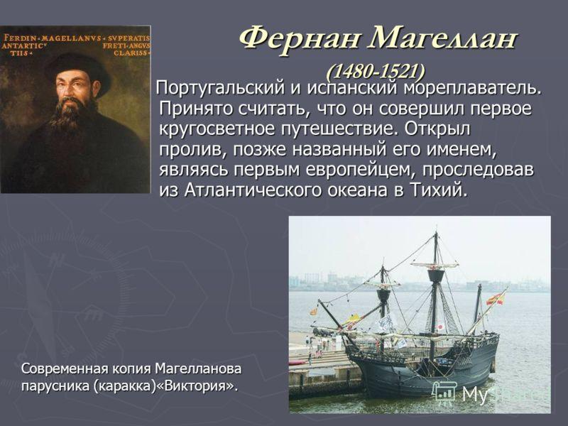 Фернан Магеллан (1480-1521) Португальский и испанский мореплаватель. Принято считать, что он совершил первое кругосветное путешествие. Открыл пролив, позже названный его именем, являясь первым европейцем, проследовав из Атлантического океана в Тихий.