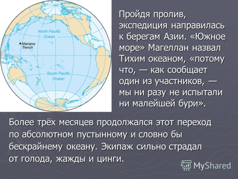 Пройдя пролив, экспедиция направилась к берегам Азии. «Южное море» Магеллан назвал Тихим океаном, «потому что, как сообщает один из участников, мы ни разу не испытали ни малейшей бури». Пройдя пролив, экспедиция направилась к берегам Азии. «Южное мор
