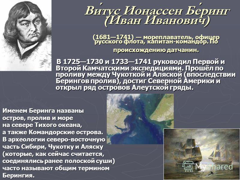 Витус Ионассен Беринг (Иван Иванович) (16811741) мореплаватель, офицер русского флота, капитан-командор. По происхождению датчанин. В 17251730 и 17331