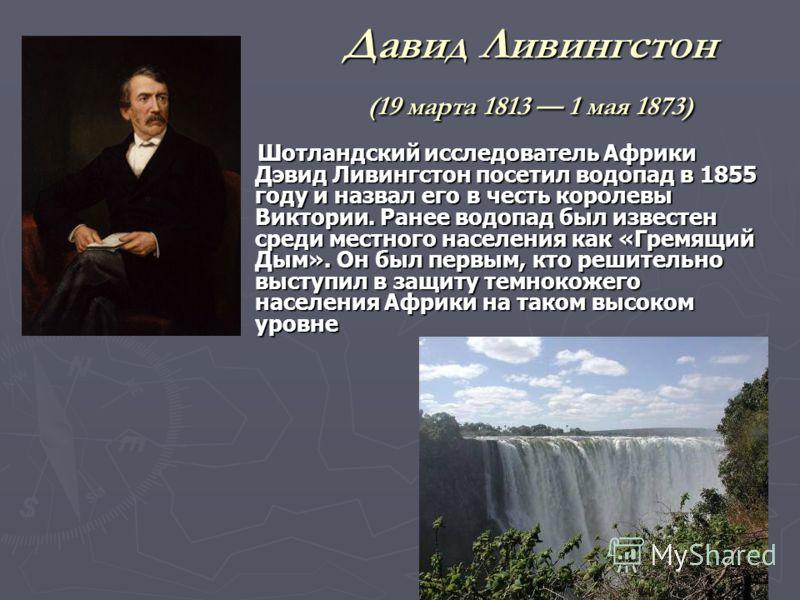 Давид Ливингстон (19 марта 1813 1 мая 1873) Шотландский исследователь Африки Дэвид Ливингстон посетил водопад в 1855 году и назвал его в честь королевы Виктории. Ранее водопад был известен среди местного населения как «Гремящий Дым». Он был первым, к