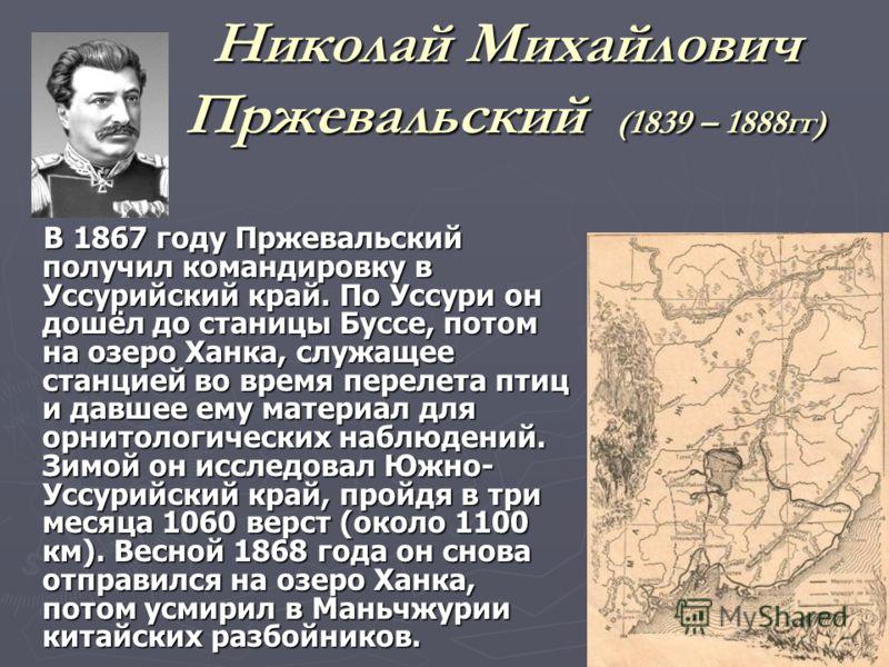 Николай Михайлович Пржевальский (1839 – 1888гг) В 1867 году Пржевальский получил командировку в Уссурийский край. По Уссури он дошёл до станицы Буссе, потом на озеро Ханка, служащее станцией во время перелета птиц и давшее ему материал для орнитологи