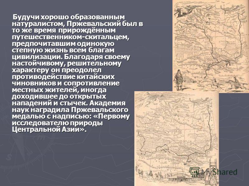 Будучи хорошо образованным натуралистом, Пржевальский был в то же время прирождённым путешественником-скитальцем, предпочитавшим одинокую степную жизн