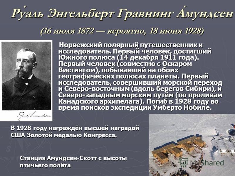 Руаль Энгельберт Гравнинг Амундсен (16 июля 1872 вероятно, 18 июня 1928) Норвежский полярный путешественник и исследователь. Первый человек, достигший Южного полюса (14 декабря 1911 года). Первый человек (совместно с Оскаром Вистингом), побывавший на