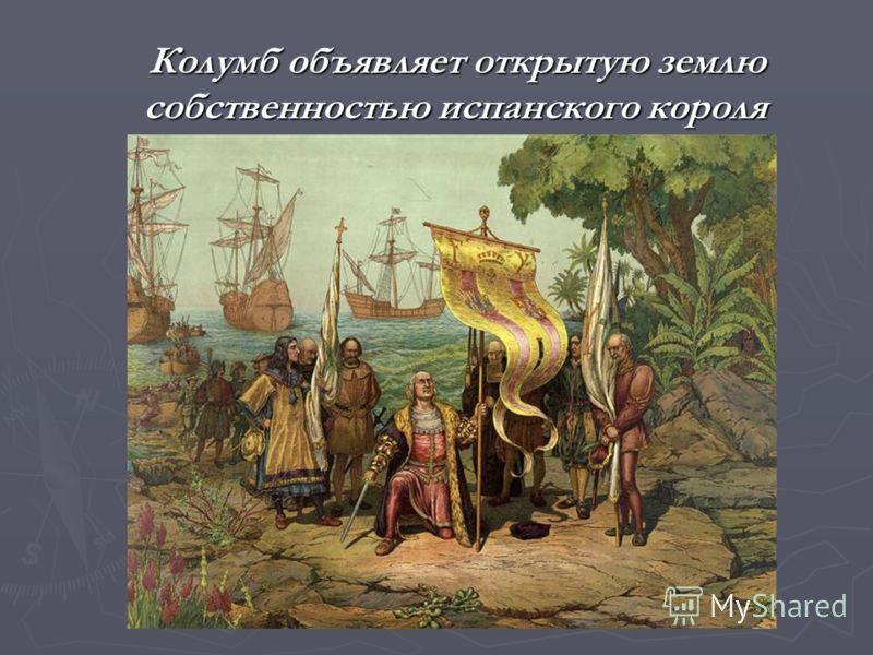 Колумб объявляет открытую землю собственностью испанского короля Колумб объявляет открытую землю собственностью испанского короля