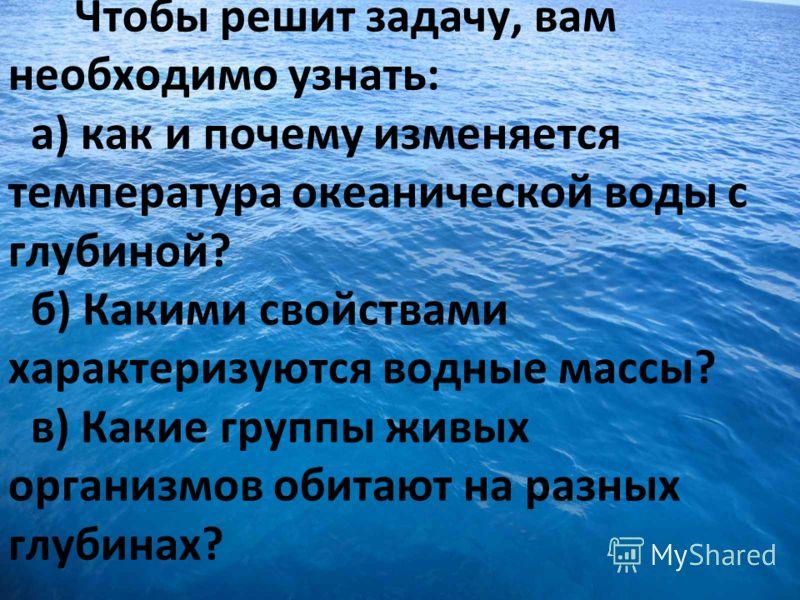 Чтобы решит задачу, вам необходимо узнать: а) как и почему изменяется температура океанической воды с глубиной? б) Какими свойствами характеризуются водные массы? в) Какие группы живых организмов обитают на разных глубинах?
