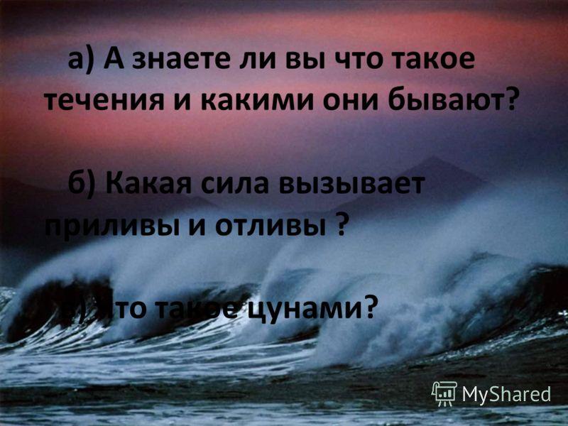 а) А знаете ли вы что такое течения и какими они бывают? б) Какая сила вызывает приливы и отливы ? в) Что такое цунами?