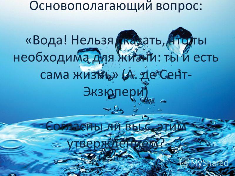 Основополагающий вопрос: «Вода! Нельзя сказать, что ты необходима для жизни: ты и есть сама жизнь» (А. де Сент- Экзюпери) Согласны ли вы с этим утверждением?
