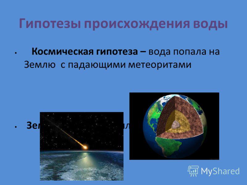 Гипотезы происхождения воды Космическая гипотеза – вода попала на Землю с падающими метеоритами Земная – вода появилась из мантии