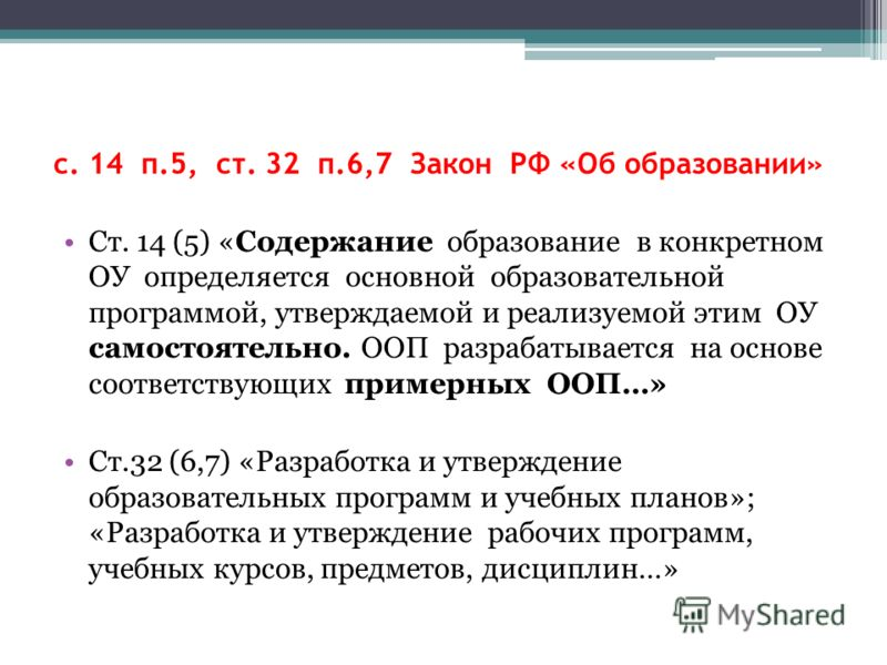 с. 14 п.5, ст. 32 п.6,7 Закон РФ «Об образовании» Ст. 14 (5) «Содержание образование в конкретном ОУ определяется основной образовательной программой, утверждаемой и реализуемой этим ОУ самостоятельно. ООП разрабатывается на основе соответствующих пр