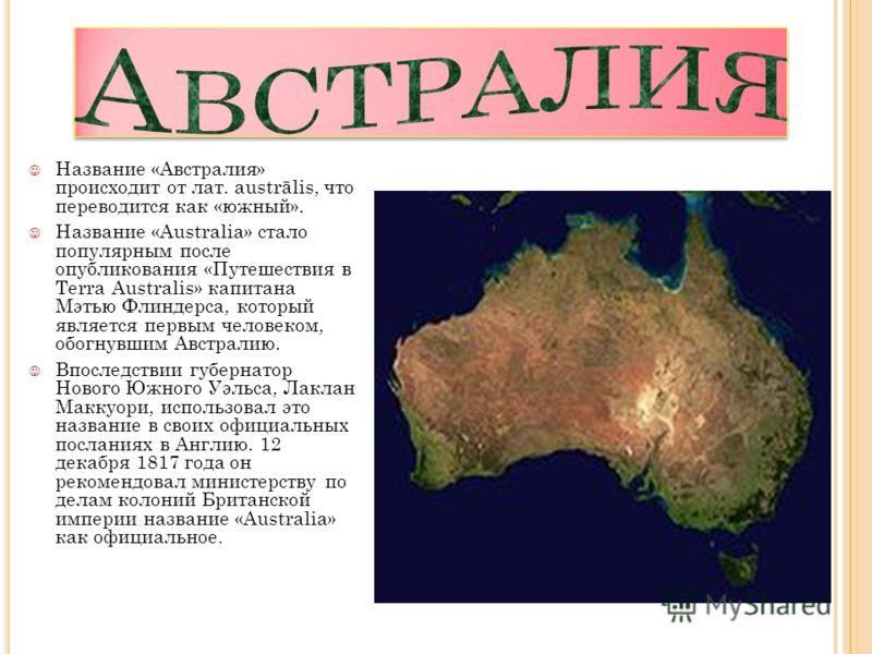 Название «Австралия» происходит от лат. austrālis, что переводится как «южный». Название «Australia» стало популярным после опубликования «Путешествия в Terra Australis» капитана Мэтью Флиндерса, который является первым человеком, обогнувшим Австрали