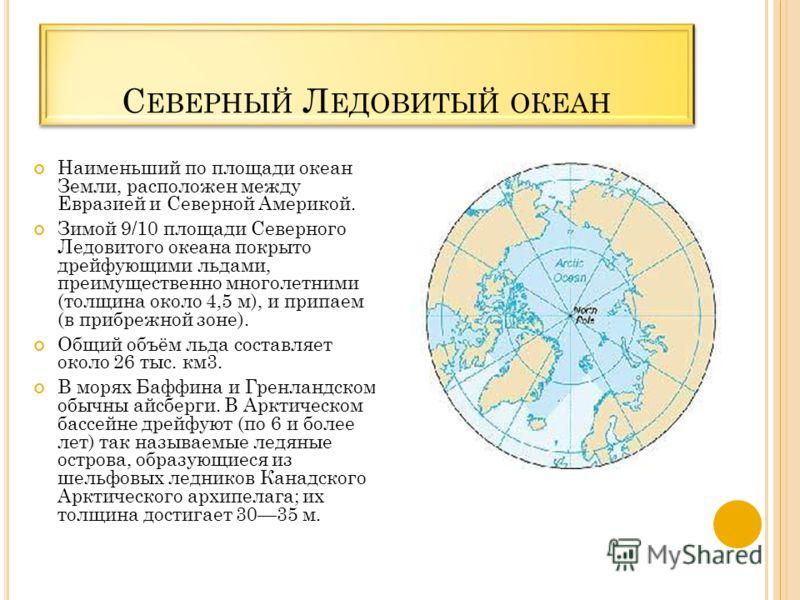 С ЕВЕРНЫЙ Л ЕДОВИТЫЙ ОКЕАН Наименьший по площади океан Земли, расположен между Евразией и Северной Америкой. Зимой 9/10 площади Северного Ледовитого океана покрыто дрейфующими льдами, преимущественно многолетними (толщина около 4,5 м), и припаем (в п