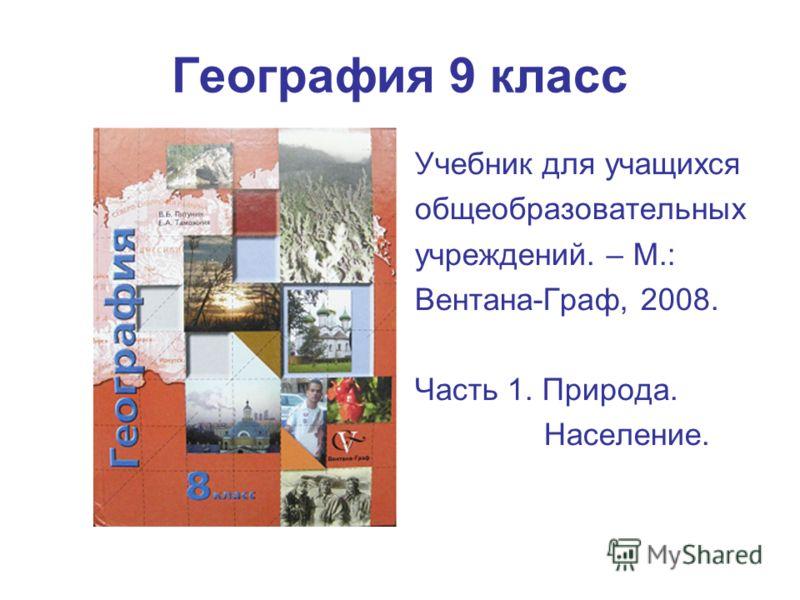 География 9 класс Учебник для учащихся общеобразовательных учреждений. – М.: Вентана-Граф, 2008. Часть 1. Природа. Население.