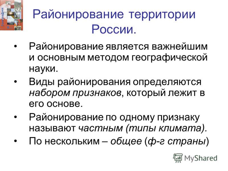 Районирование территории России. Районирование является важнейшим и основным методом географической науки. Виды районирования определяются набором признаков, который лежит в его основе. Районирование по одному признаку называют частным (типы климата)