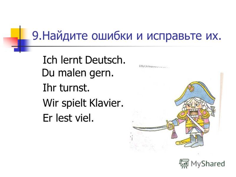 9.Найдите ошибки и исправьте их. Ich lernt Deutsch. Du malen gern. Ihr turnst. Wir spielt Klavier. Er lest viel.