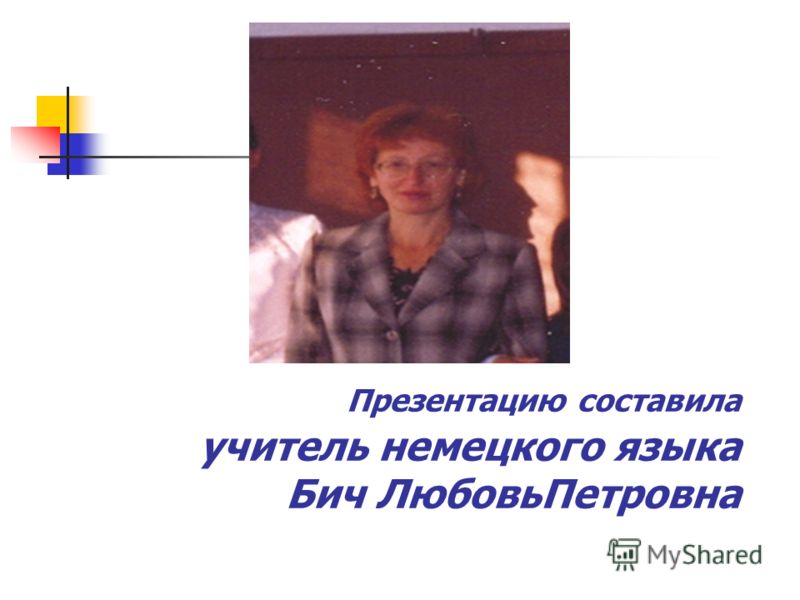 Презентацию составила учитель немецкого языка Бич ЛюбовьПетровна