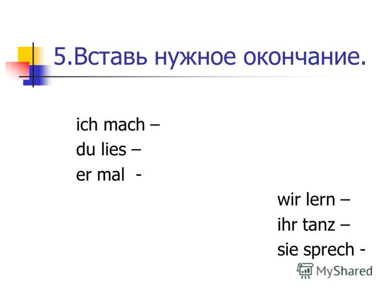5.Вставь нужное окончание. ich mach – du lies – er mal - wir lern – ihr tanz – sie sprech -