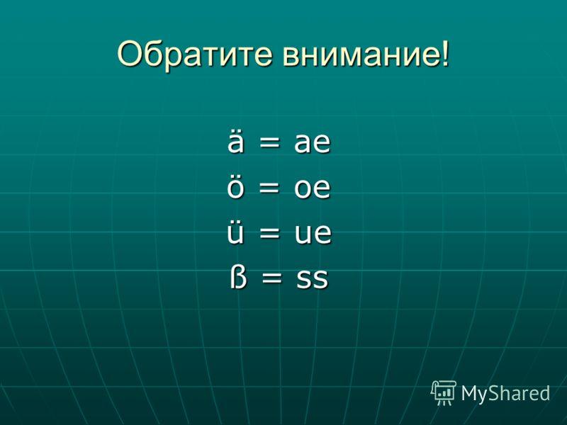 Обратите внимание! ä = ae ö = oe ü = ue ß = ss