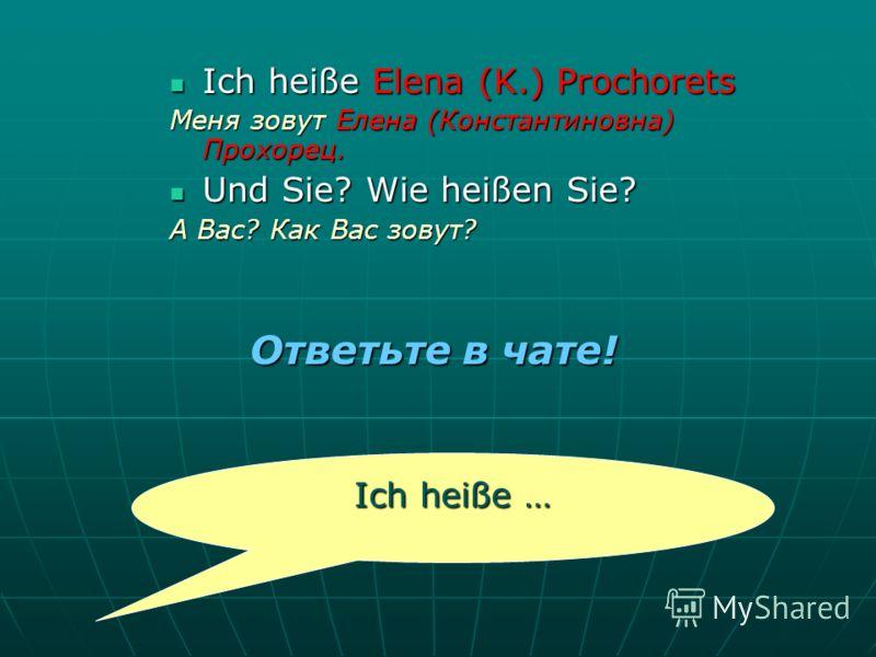 Ich heiße Elena (K.) Prochorets Меня зовут Елена (Константиновна) Прохорец. Und Sie? Wie heißen Sie? А Вас? Как Вас зовут? Ich heiße … Ответьте в чате!